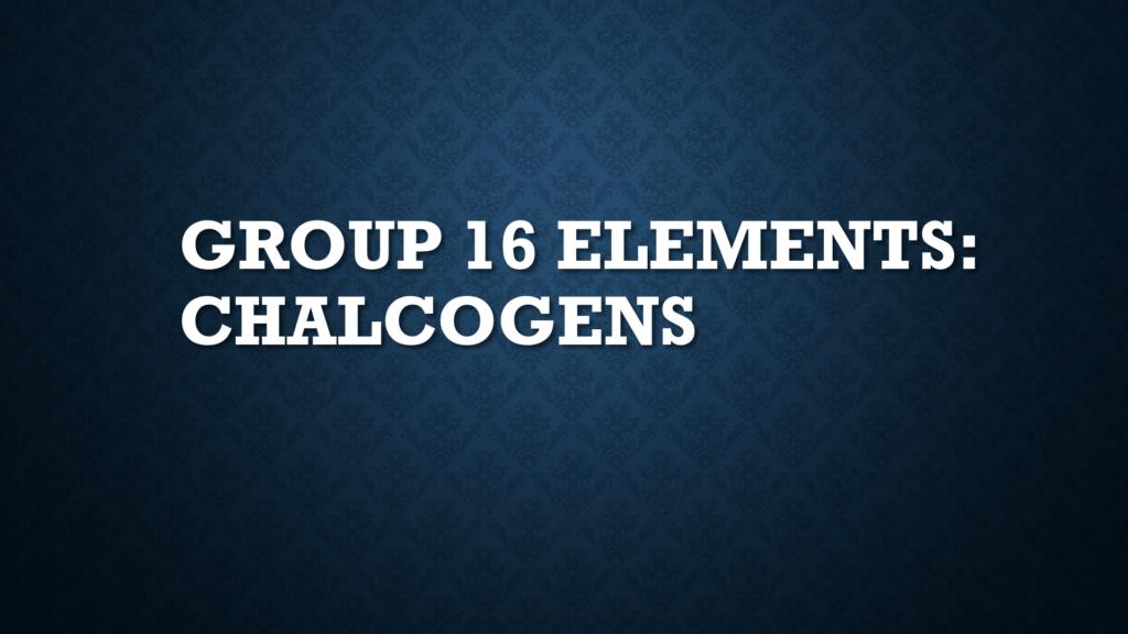 Group 16 Elements: Chalcogens