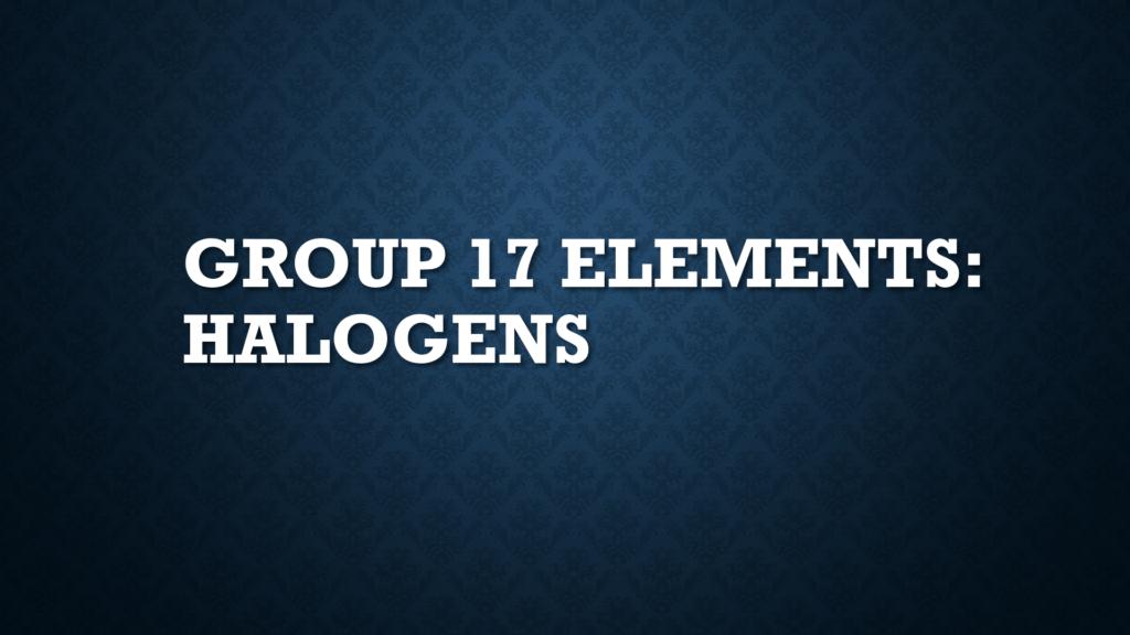 Group 17 Elements: Halogens