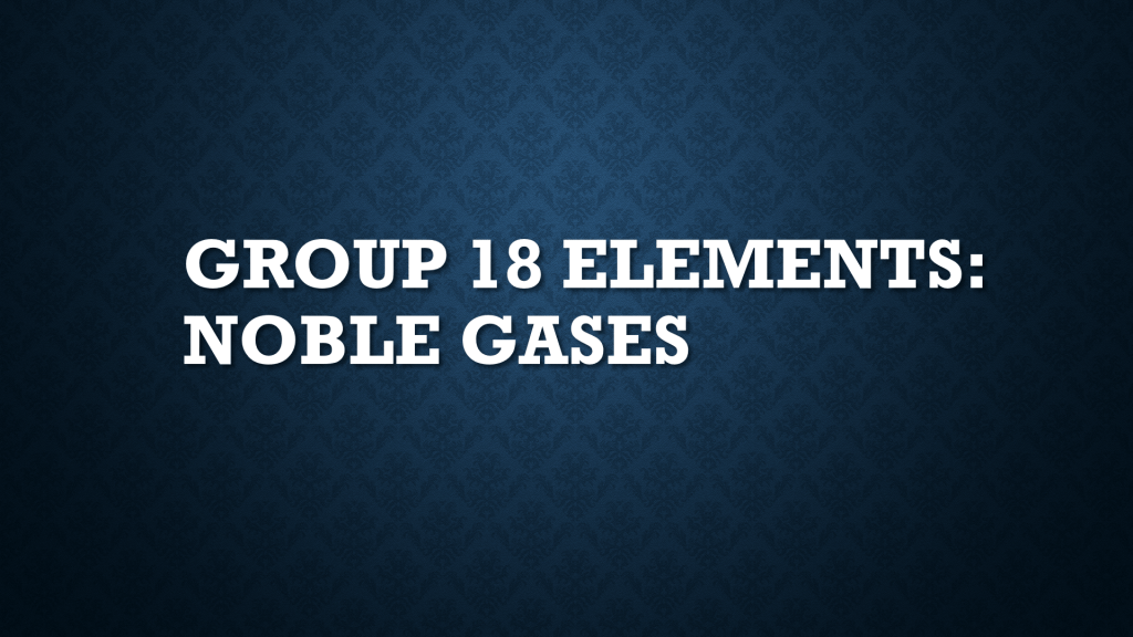 Group 18 Elements: Noble Gases